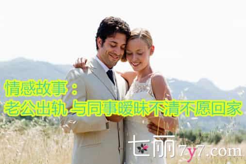 情感故事:老公出轨 与同事暧昧不清不愿回家
